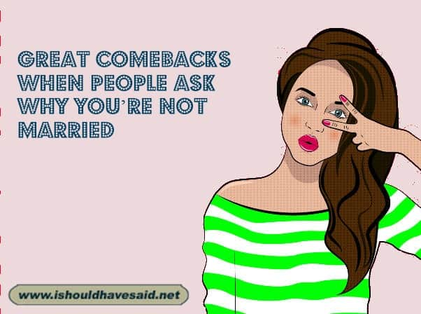 Use our great comebacks when someone asks why you are not married yet. Check out our top ten comeback lists. www.ishouldhavesaid.net