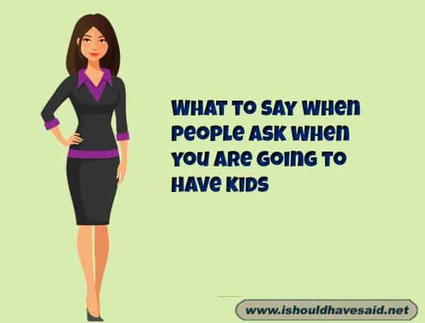 What to say to a when someone asks when you are going to have children .Check out our top ten comeback lists. www.ishouldhavesaid.net.