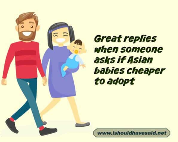 What to say when you are asked if Asian babies are cheaper to adopt. Check out our top ten comeback lists at www.ishouldhavenet.net