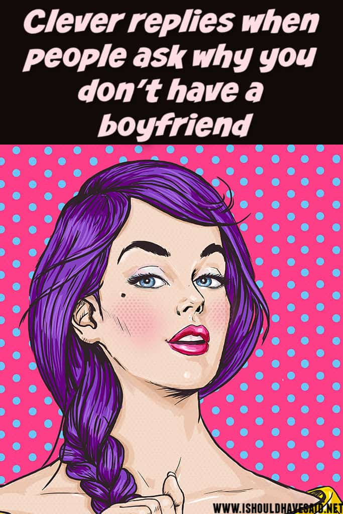 Funny replies when people ask why you DON'T HAVE A BOYFRIEND