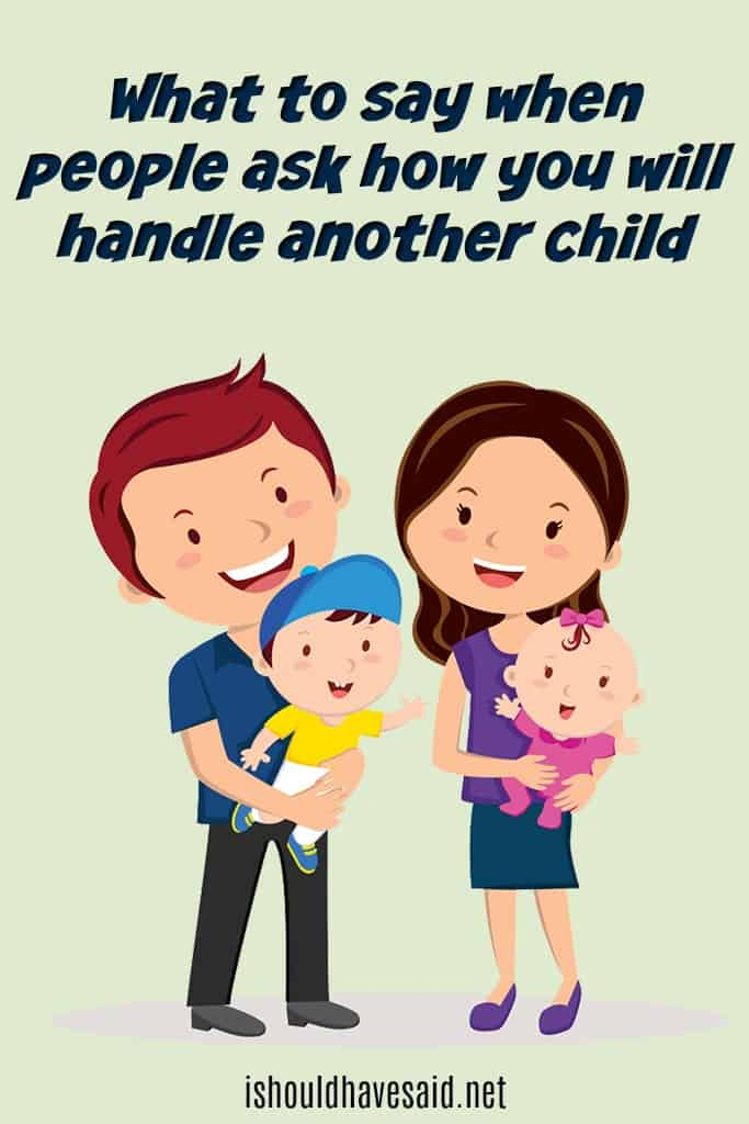 What to say when you are asked how you will handle another child