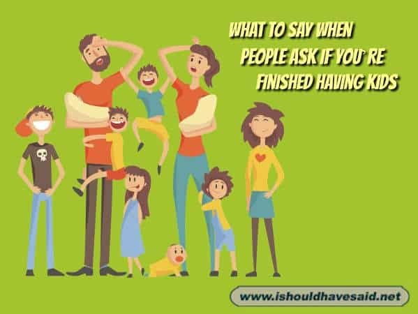 Great responses when people ask large families if they are done having children. Check out our funny parenting comebacks www.ishouldhavesaid.net.