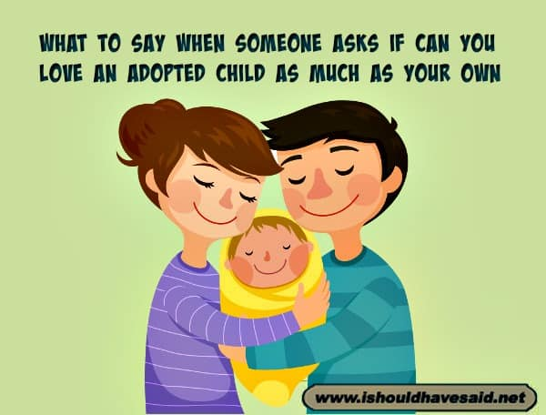 Comebacks when someone asks if you can love your adopted child as much as a biological child. Check out our parenting comebacks. www.ishouldhavesaid.net.