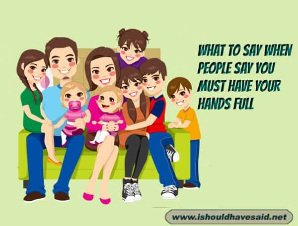 What to say when people remark that you must have your hands full having so many children. Check out our finding the right words at the right time. www.ishouldhavesaid.net