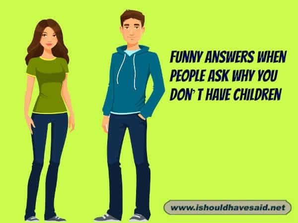 Use our funny comebacks when people ask why you don't have any kids. Check out our top ten comeback lists at www.ishouldhavenet.net.