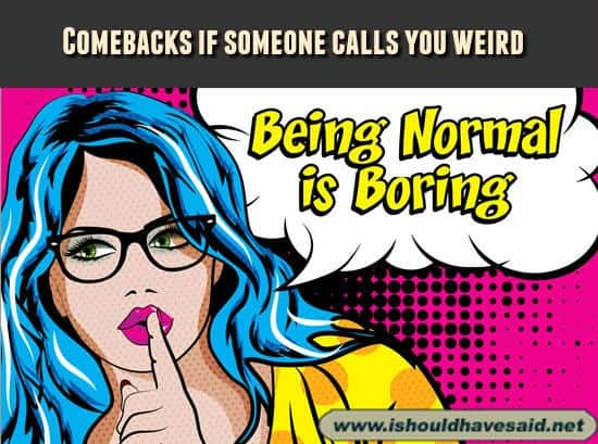 Comebacks if someone calls you weird. Check out our top ten comeback lists at www.ishouldhavesaid.net.