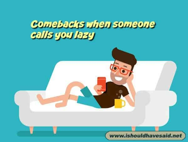 What to say when someone calls you lazy. Check out our top ten comeback lists. www.ishouldhavesaid.net.