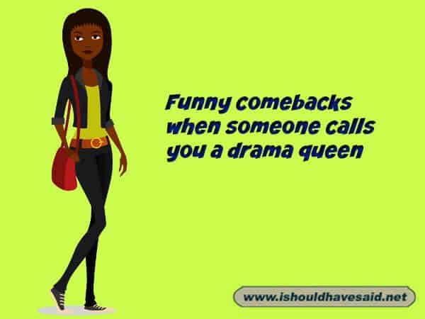 What to say when someone keeps saying that you're a drama queen. Check out our top ten comeback lists. www.ishouldhavesaid.net.