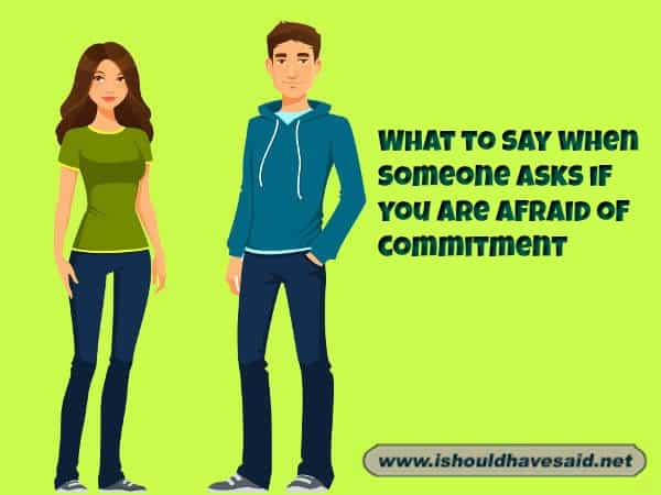 What to say to someone who is afraid to commit in a relatoionship. Check out our top ten comeback lists. www.ishouldhavesaid.net.
