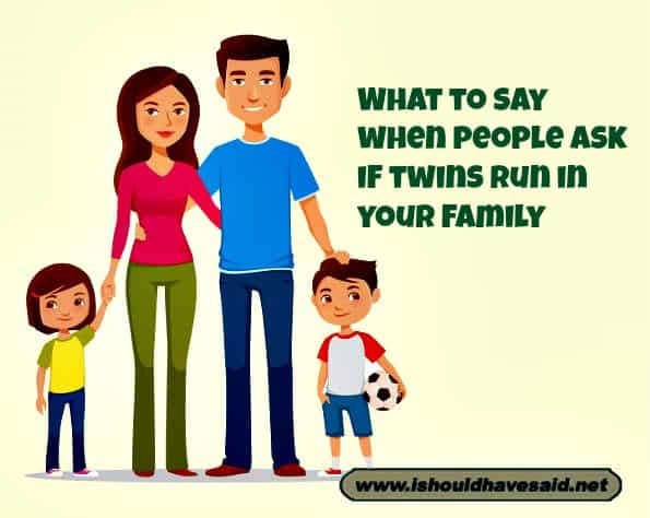 When people ask you if your twins run in your family,, use one of our clever comebacks. Check out our top ten comeback lists. www.ishouldhavesaid.net.