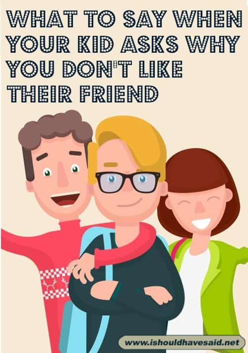What to say when your teen child asks why you don't like their friend. Check out our top ten comeback lists. www.ishouldhavesaid.net.