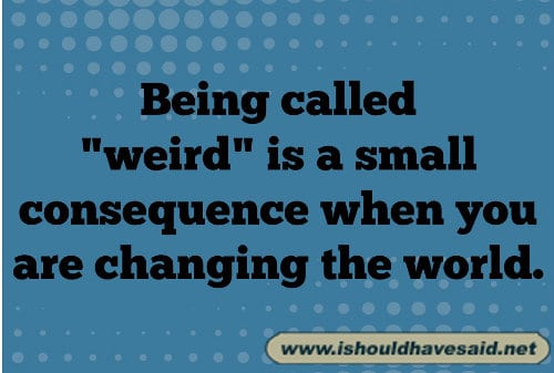 don't worry when people call you weird
