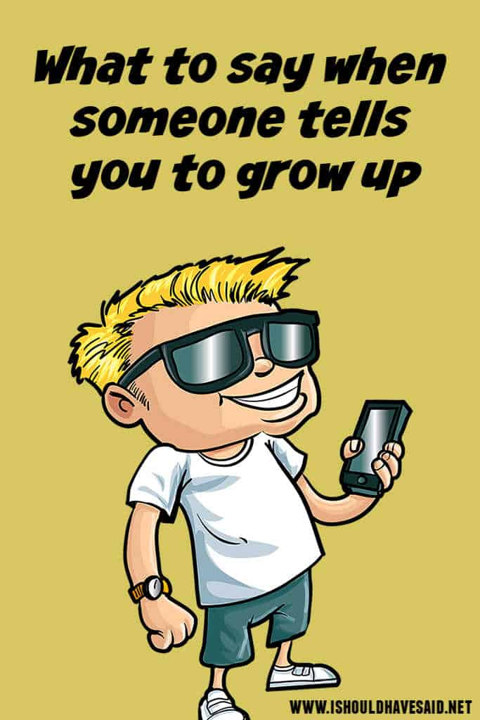 Funny replies when you are told to grow up