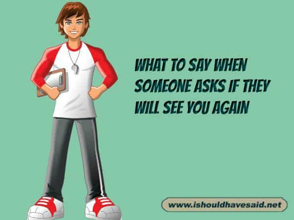 Use our great responses when someone asks if they will see you again. Check out our top ten comeback lists at www.ishouldhavenet.net.