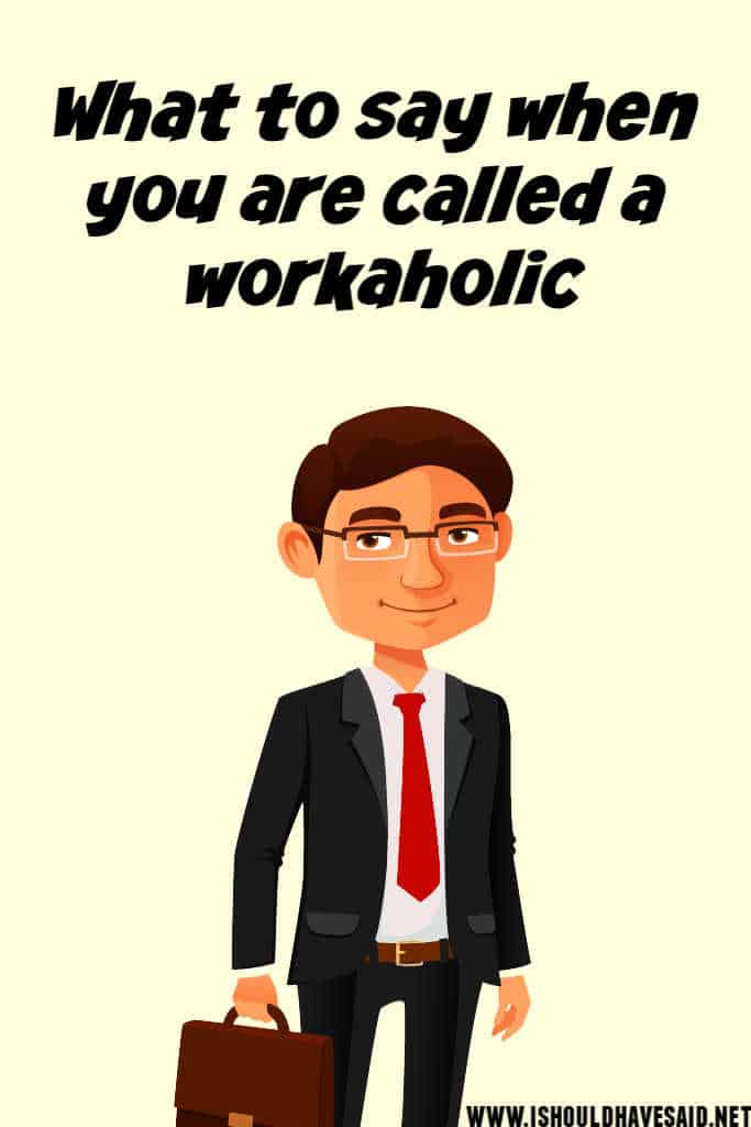 What to say when people call you a workaholic