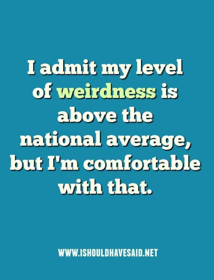 When people call you a weirdo.