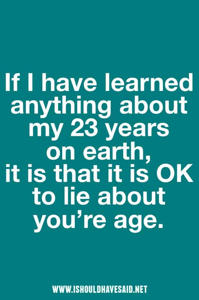 It's OK to lie about your age. | www.ishouldhavesaid.net
