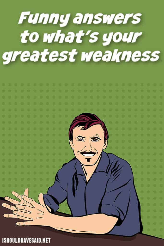 Funny answers when people ask what your greatest weakness is