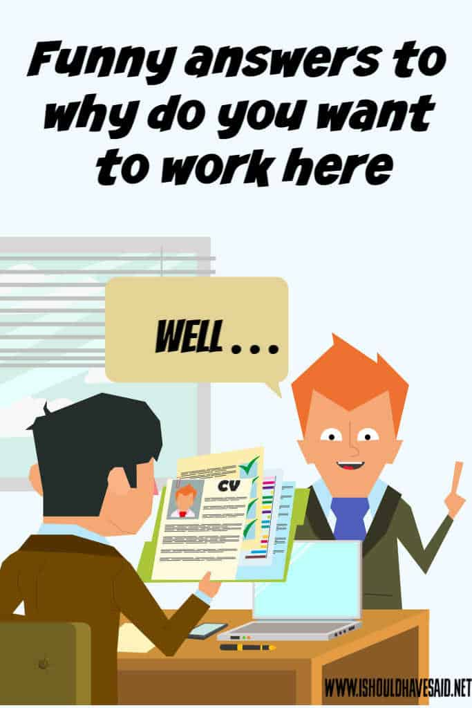 Funny answers to why do you want to work here