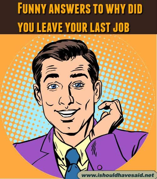 Funny answers to why did you leave your last job. Check out our top ten comeback lists at www.ishouldhavenet.net.