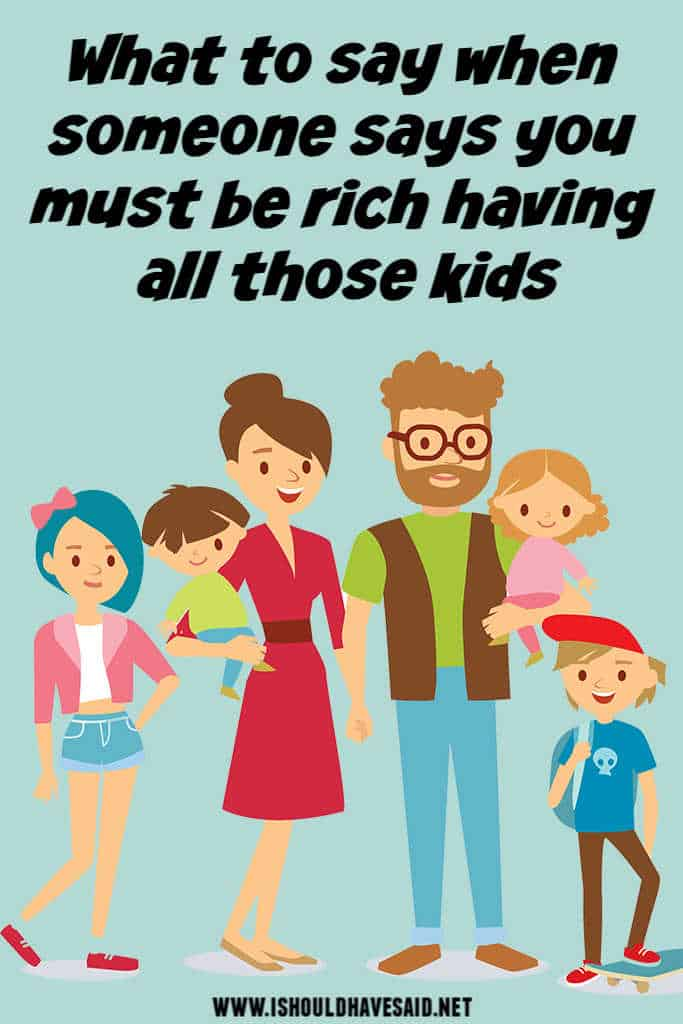 Check out how to reply to you must be rich having all those kids
