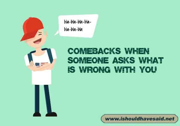 How to respond when people ask what's wrong with you.. Check out our top ten comeback lists at www.ishouldhavenet.net.