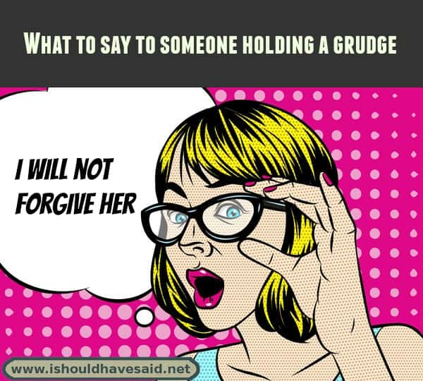 What to say to someone holding a grudge. Check out our top ten comeback lists at www.ishouldhavenet.net.