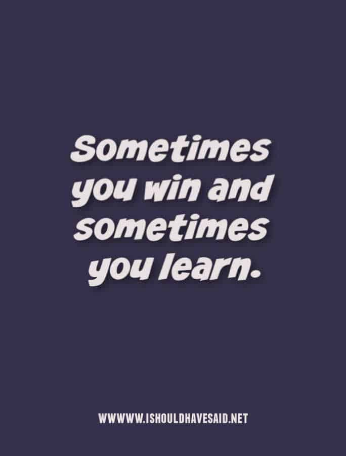 Sometimes you win and sometimes you learn.