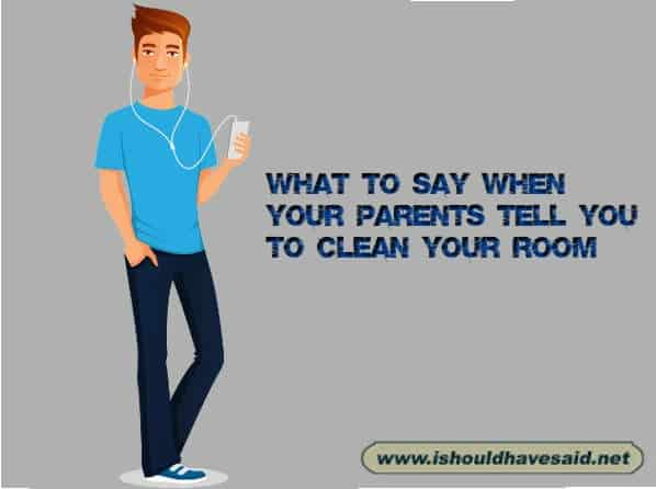 Great responses when your family tells you to go and clean your room. Check out our top ten comeback lists. www.ishouldhavesaid.net.