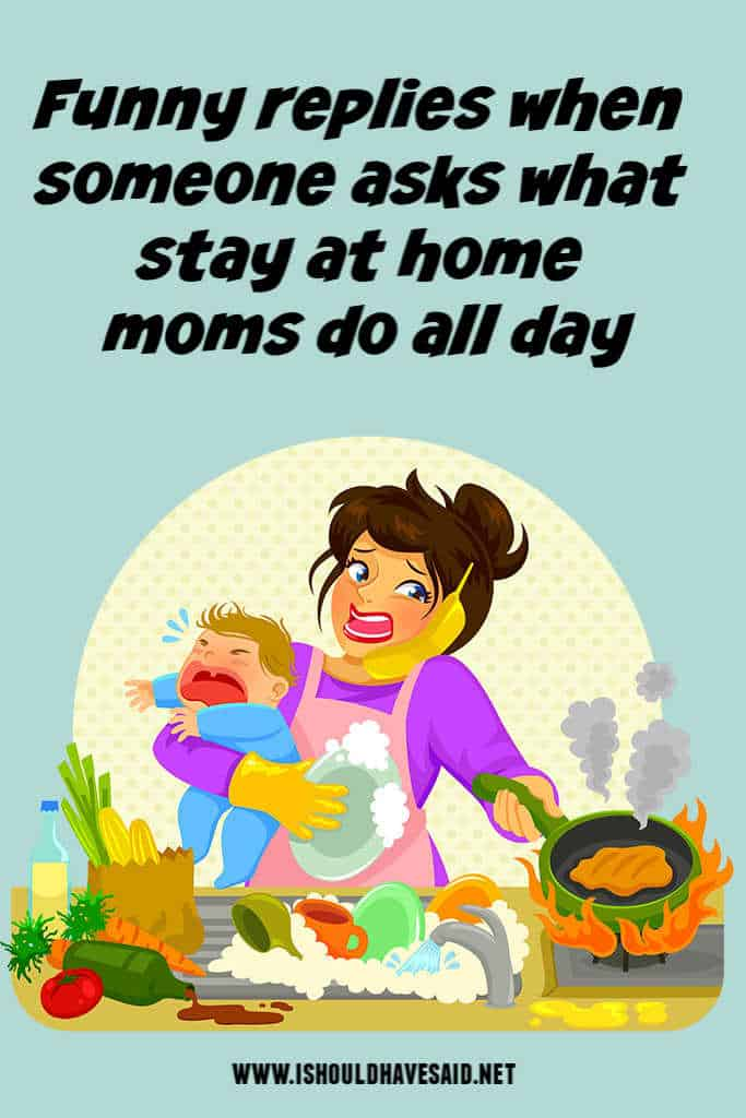 Funny replies to what to do stay at home moms do all day