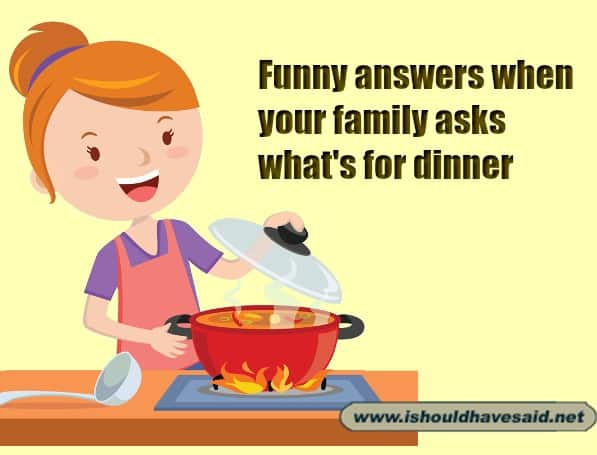 What's for dinner? - Some snappy answers | I should have said