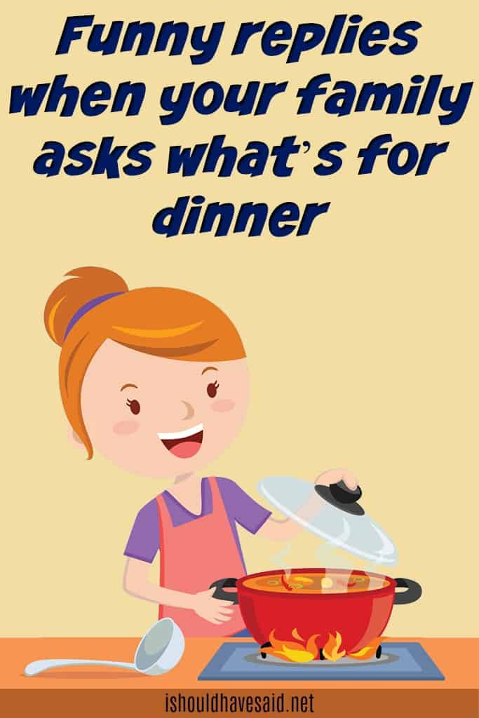 Funny replies when your family asks what's for dinner