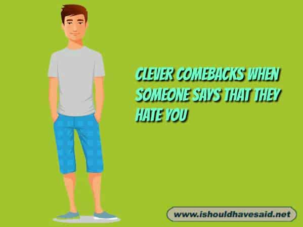 How to answer when someone says that they hate you. Check out our top ten comeback lists at www.ishouldhavesaid.net