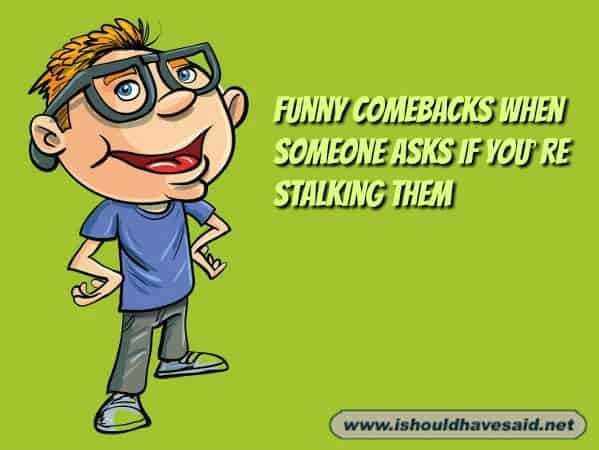 Funny comebacks when someone asks if you're stalking them.  Check out our top ten comeback lists at www.ishouldhavenet.net.