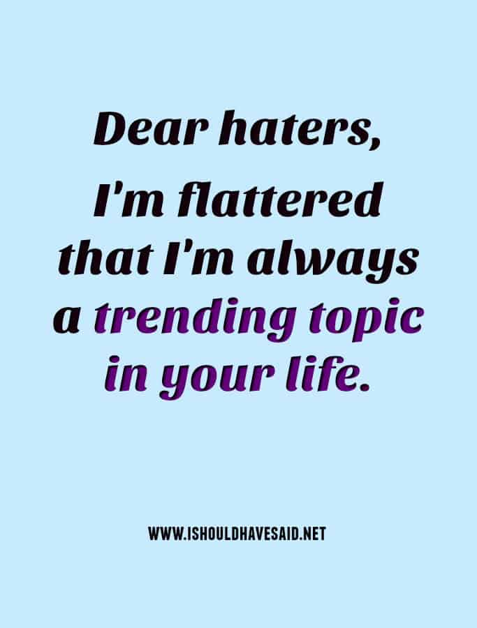 Dear haters, I am flattered that I'm a trending topic in your life