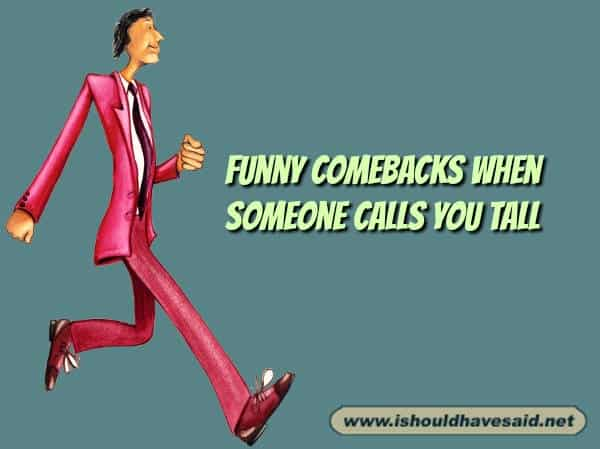 Try these funny comebacks if someone calls you tall. Check out our top ten comeback lists. https://ishouldhavesaid.net