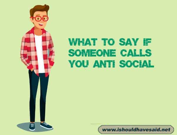 Funny comebacks when someone says that you are anti-social. Check out our top ten comeback lists. www.ishouldhavesaid.net.