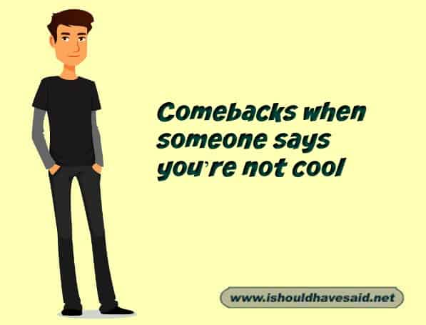 What to say when someone keeps says that you're not cool. Check out our top ten comeback lists. www.ishouldhavesaid.net.