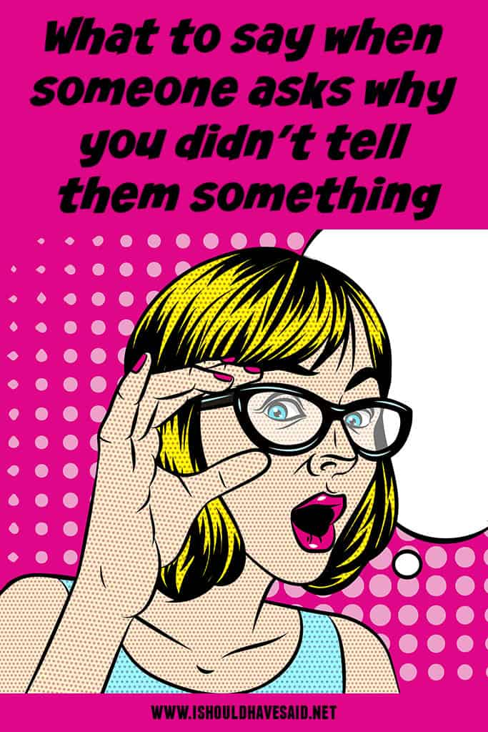 What to say when someone wants to know WHY YOU DIDN'T TELL THEM SOMETHING
