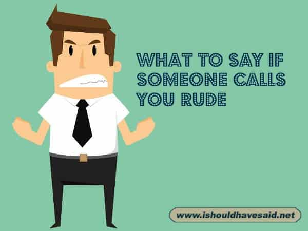 Use our funny comebacks when people call you rude. Check out our top ten comeback lists at www.ishouldhavenet.net.