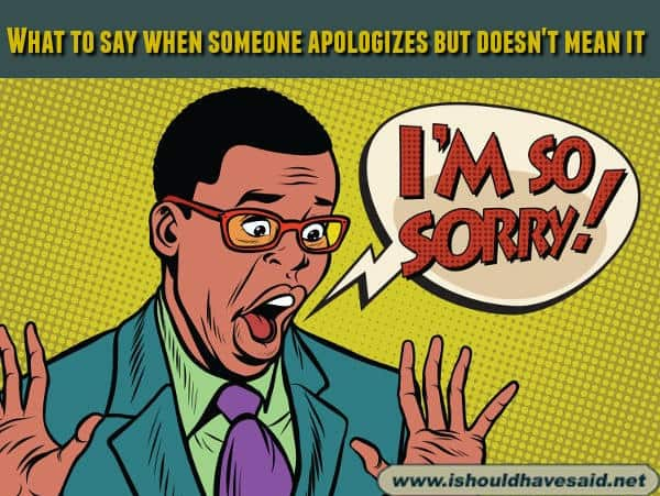 Great comebacks when someone apologizes but doesn't mean it. Check out our top ten comeback lists at www.ishouldhavenet.ne