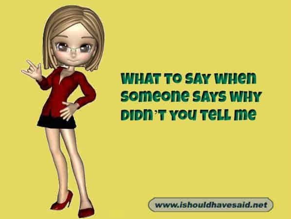 Great responses when people want to know why you didn't tell them something . Check out our top ten comeback lists. www.ishouldhavesaid.net