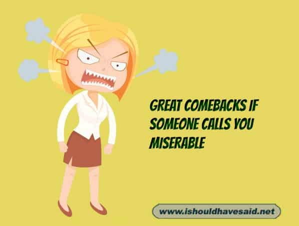 Funny comebacks when someone calls you miserable. Check out our top ten comeback lists at www.ishouldhavenet.net.