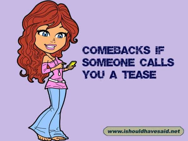 Use our funny comebacks if someone calls you a tease. Check out our top ten comeback lists at www.ishouldhavenet.net.