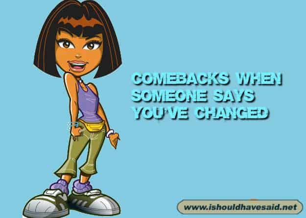 Use our snappy comebacks when someone tells you that you have changed. Check out our top ten comeback lists at www.ishouldhavenet.net.