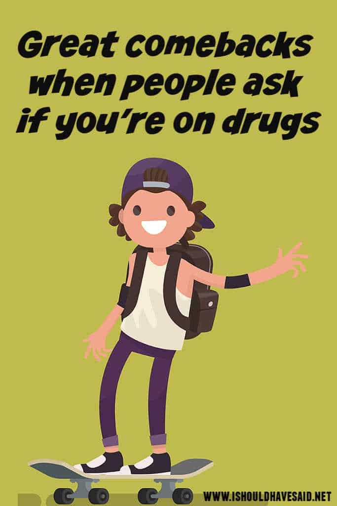 What to say when someone asks if you are on drugs