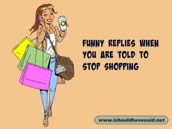 What to say when you are told to stop shopping, use one of our clever comebacks. Check out our top ten comeback lists www.ishouldhavesaid.net.