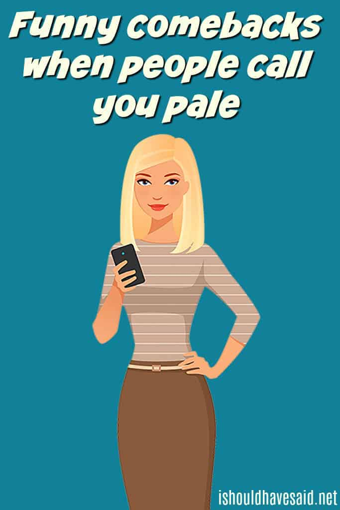 Funny replies when someone calls you pale