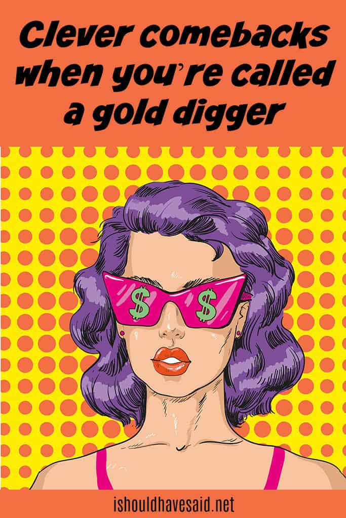 Great comebacks when someone is calling you a gold digger. Check out our top ten comeback lists. www.ishouldhavesaid.net.