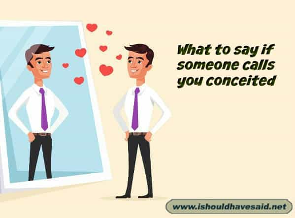 Use our great comebacks when somebody calls you conceited. Check out our top ten comeback lists. www.ishouldhavesaid.net.